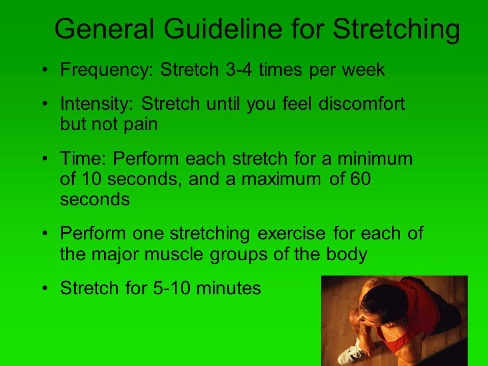 General Guideline for Stretching Frequency: Stretch 3-4 times per week Intensity: Stretch until you feel discomfort but not pain Time: Perform each st