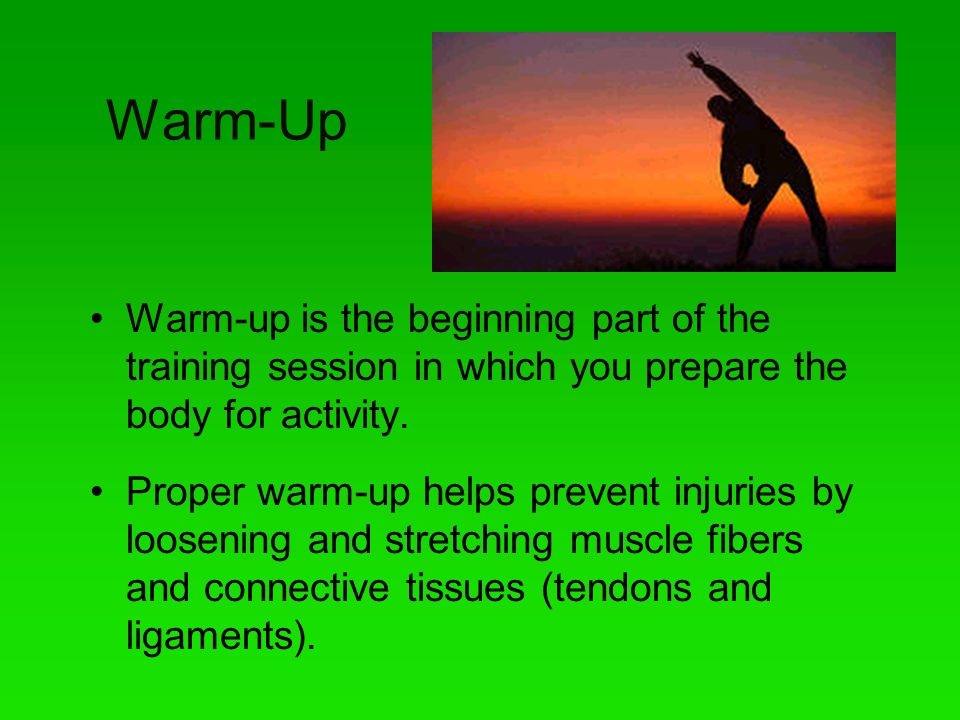Warm-Up Warm-up is the beginning part of the training session in which you prepare the body for activity.