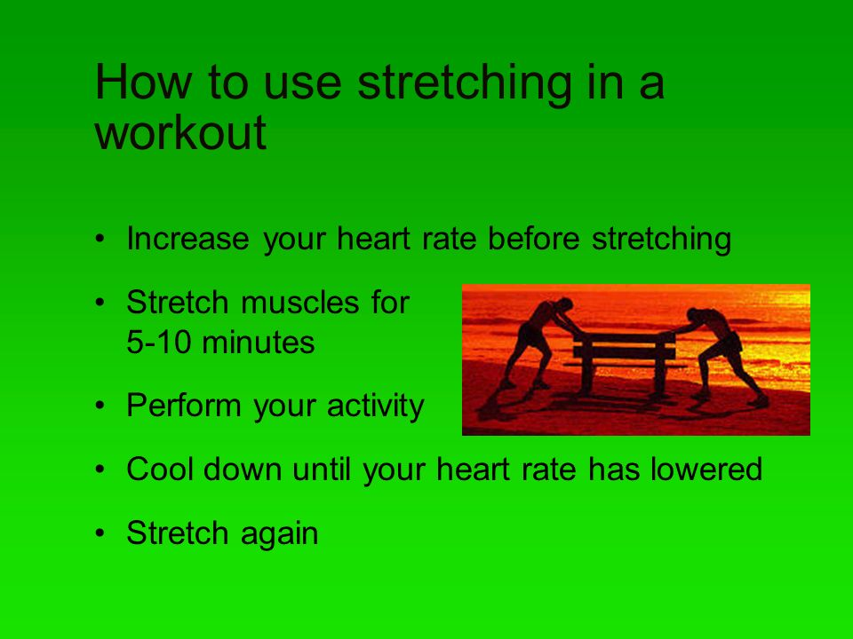 How to use stretching in a workout Increase your heart rate before stretching Stretch muscles for 5-10 minutes Perform your activity Cool down until your heart rate has lowered Stretch again