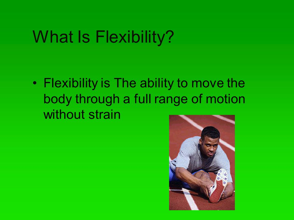 What Is Flexibility? Flexibility is The ability to move the body through a full range of motion without strain