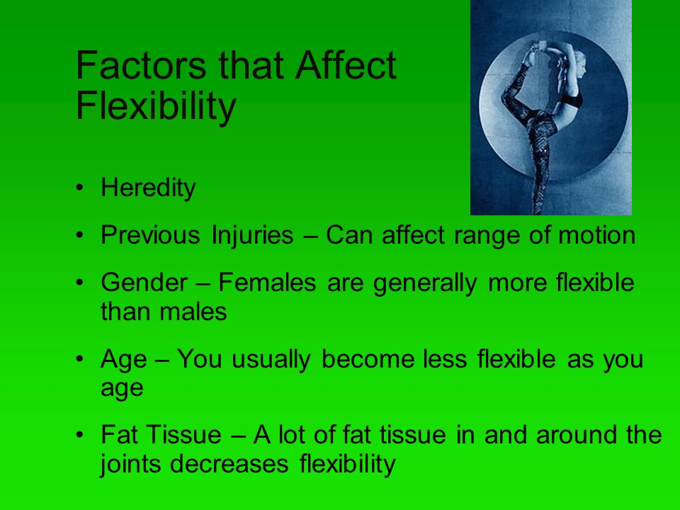 Factors that Affect Flexibility Heredity Previous Injuries – Can affect range of motion Gender – Females are generally more flexible than males Age –