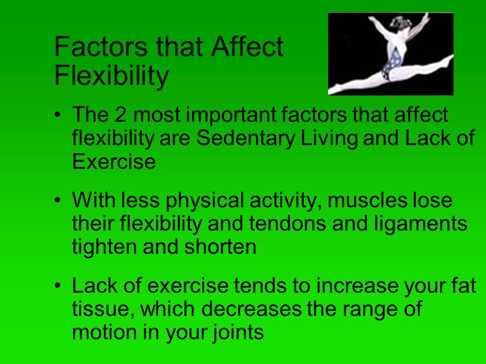 Factors that Affect Flexibility The 2 most important factors that affect flexibility are Sedentary Living and Lack of Exercise With less physical acti