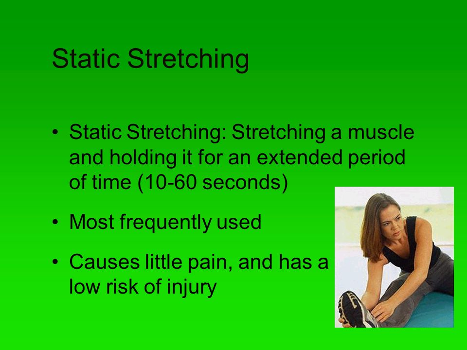 Static Stretching Static Stretching: Stretching a muscle and holding it for an extended period of time (10-60 seconds) Most frequently used Causes little pain, and has a low risk of injury