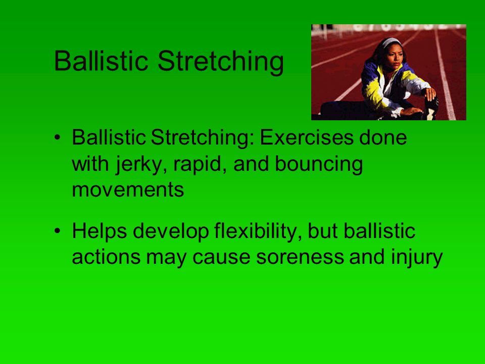 Ballistic Stretching Ballistic Stretching: Exercises done with jerky, rapid, and bouncing movements Helps develop flexibility, but ballistic actions m