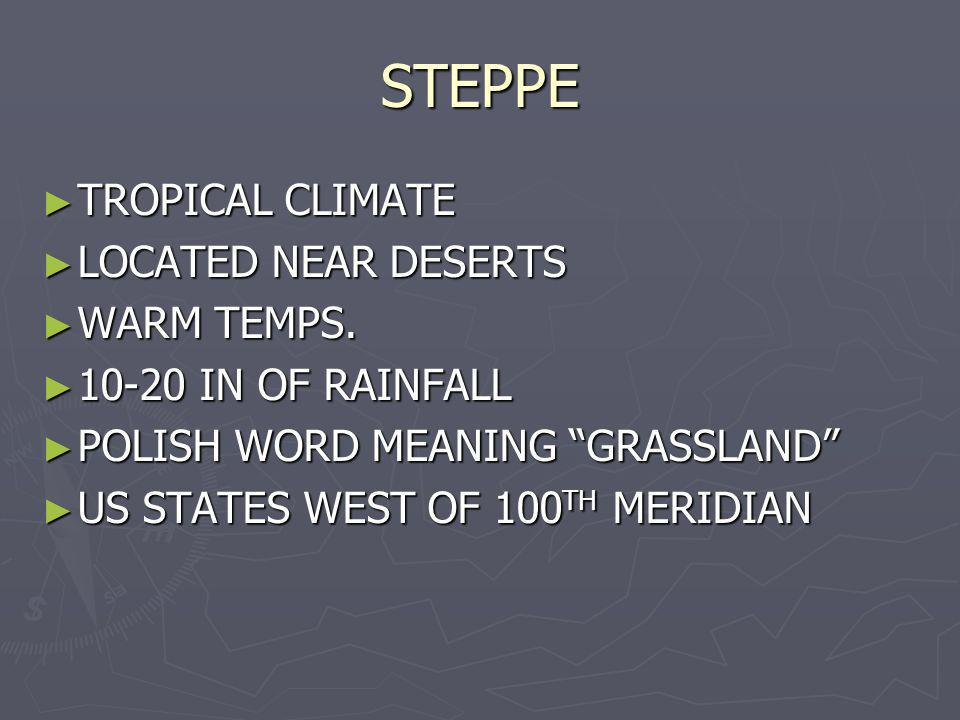 STEPPE TROPICAL CLIMATE TROPICAL CLIMATE LOCATED NEAR DESERTS LOCATED NEAR DESERTS WARM TEMPS. WARM TEMPS. 10-20 IN OF RAINFALL 10-20 IN OF RAINFALL P