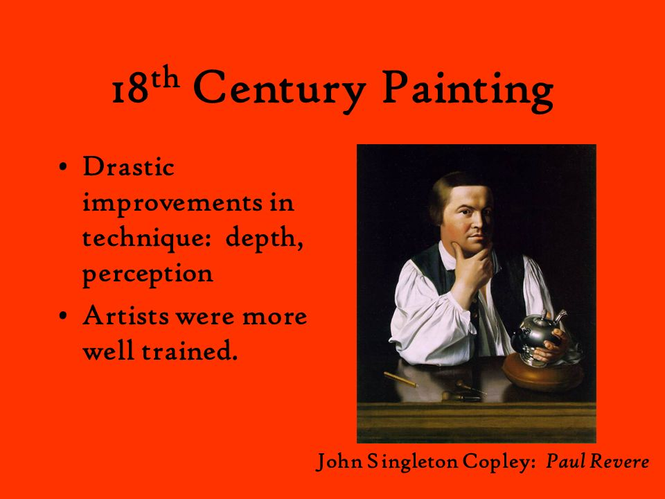 18 th Century Painting Drastic improvements in technique: depth, perception Artists were more well trained. John Singleton Copley: Paul Revere