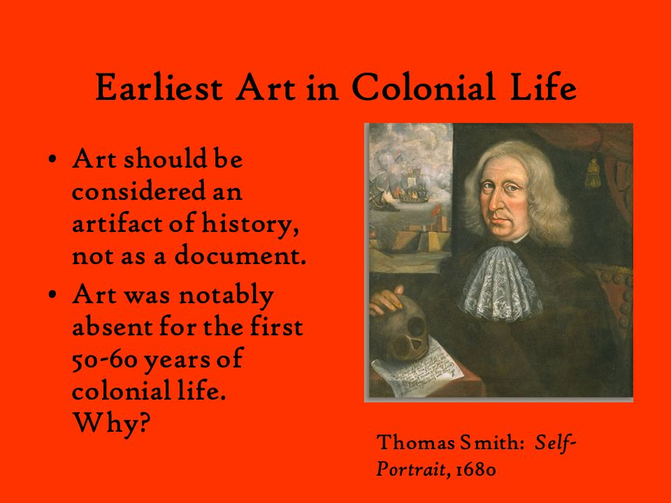 Earliest Art in Colonial Life Art should be considered an artifact of history, not as a document. Art was notably absent for the first 50-60 years of
