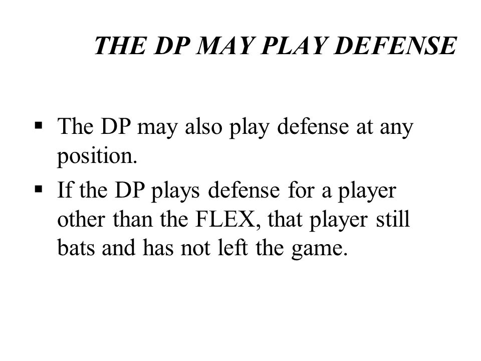 THE DP MAY PLAY DEFENSE The DP may also play defense at any position. If the DP plays defense for a player other than the FLEX, that player still bats