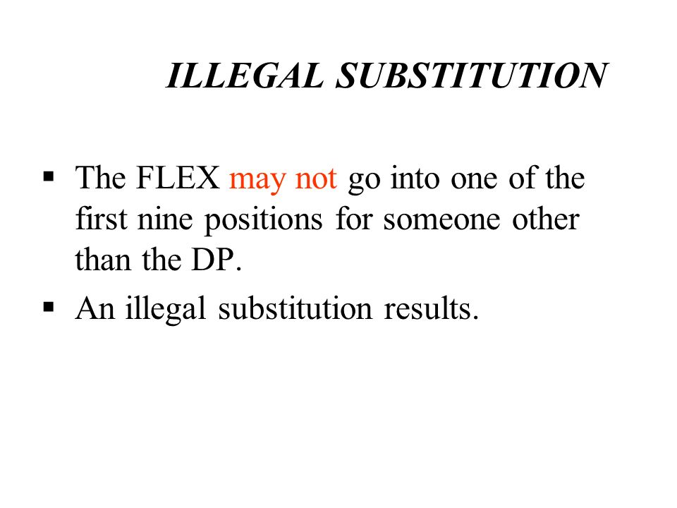 ILLEGAL SUBSTITUTION The FLEX may not go into one of the first nine positions for someone other than the DP. An illegal substitution results.