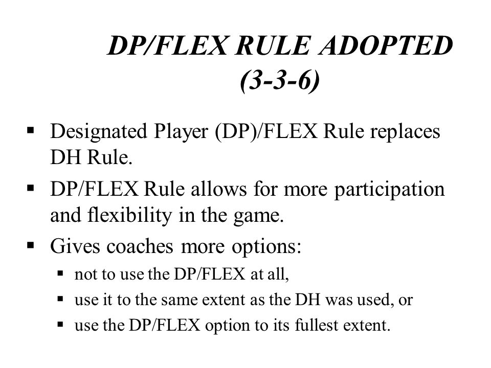 DP/FLEX RULE ADOPTED (3-3-6) Designated Player (DP)/FLEX Rule replaces DH Rule. DP/FLEX Rule allows for more participation and flexibility in the game
