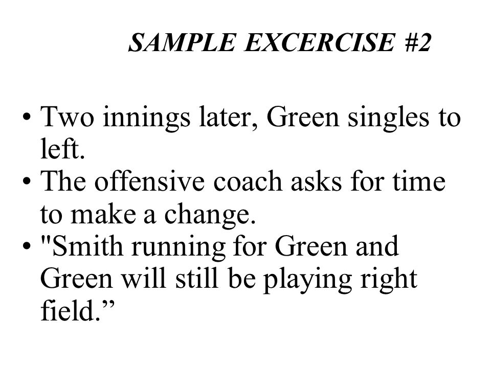 SAMPLE EXCERCISE #2 Two innings later, Green singles to left. The offensive coach asks for time to make a change.