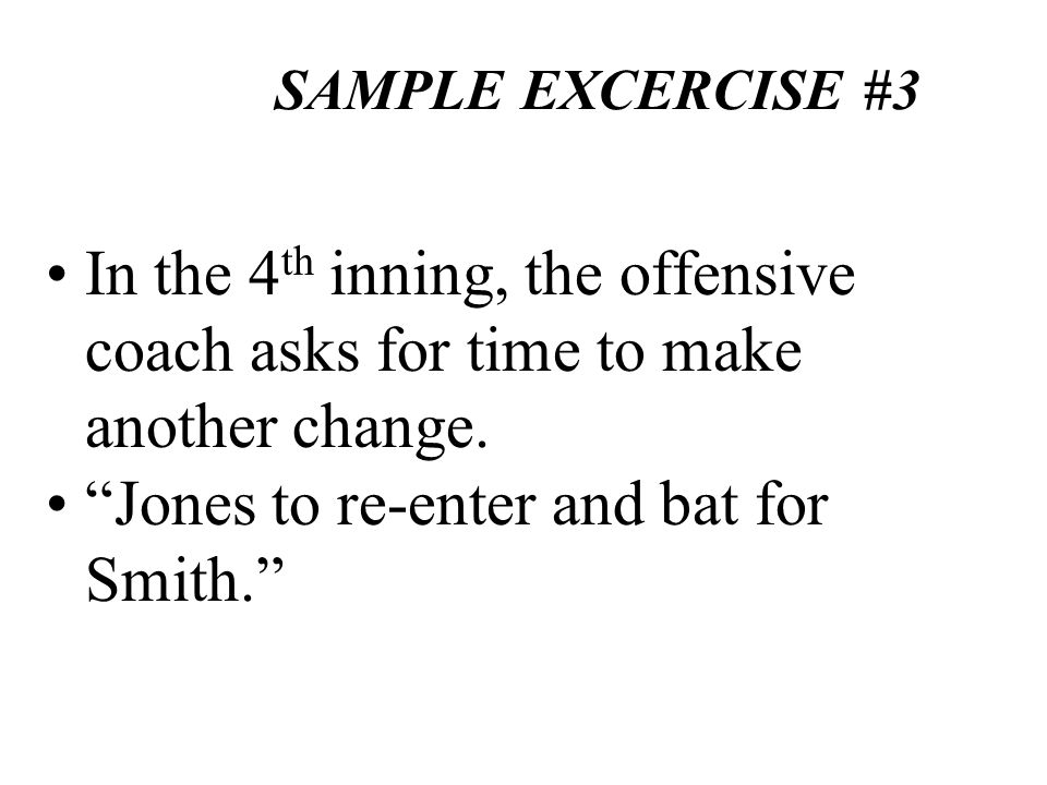 SAMPLE EXCERCISE #3 In the 4 th inning, the offensive coach asks for time to make another change. Jones to re-enter and bat for Smith.