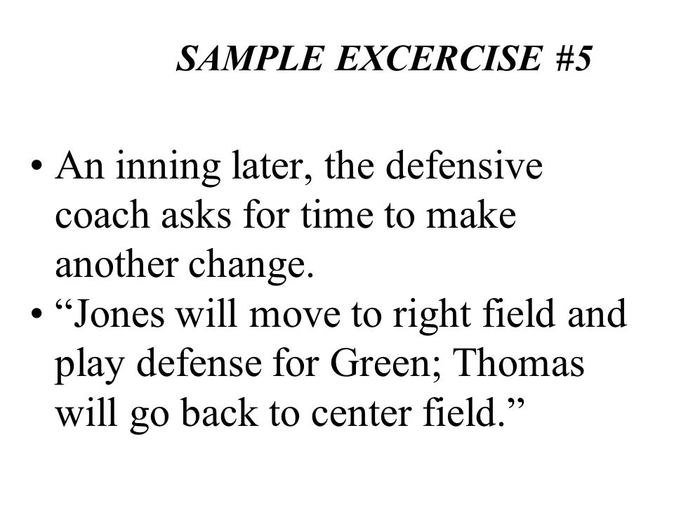 SAMPLE EXCERCISE #5 An inning later, the defensive coach asks for time to make another change. Jones will move to right field and play defense for Gre