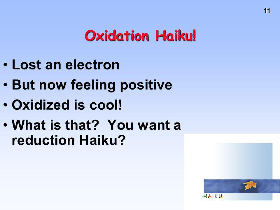 11 Oxidation Haiku! Lost an electron But now feeling positive Oxidized is cool! What is that? You want a reduction Haiku?