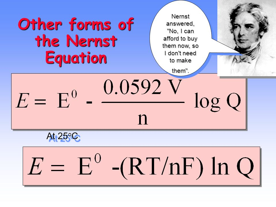 15 Other forms of the Nernst Equation At 25 o C Nernst answered,