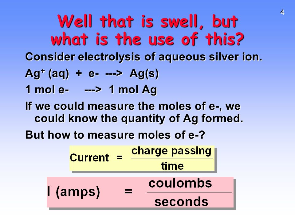 4 Well that is swell, but what is the use of this? Consider electrolysis of aqueous silver ion. Ag + (aq) + e- ---> Ag(s) 1 mol e----> 1 mol Ag If we