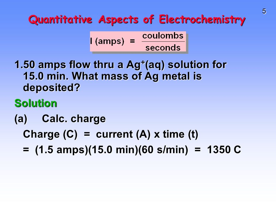 5 Quantitative Aspects of Electrochemistry 1.50 amps flow thru a Ag + (aq) solution for 15.0 min.