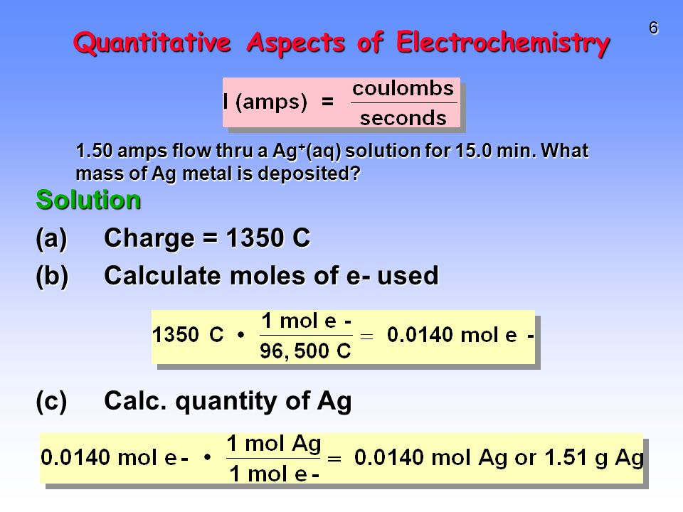 6 Quantitative Aspects of Electrochemistry Solution (a)Charge = 1350 C (b)Calculate moles of e- used 1.50 amps flow thru a Ag + (aq) solution for 15.0 min.