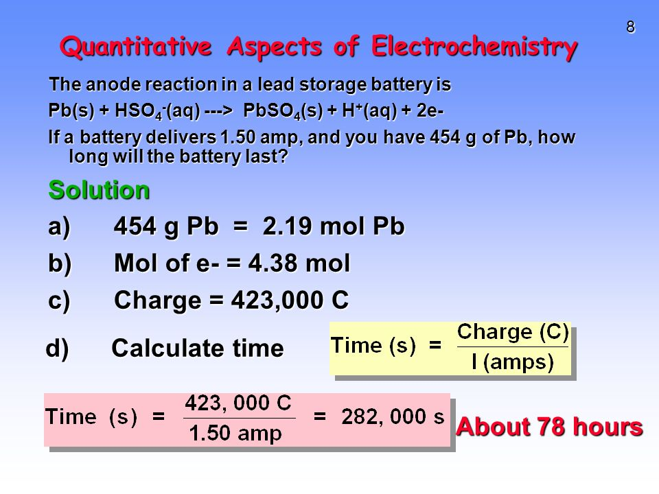 8 Quantitative Aspects of Electrochemistry The anode reaction in a lead storage battery is Pb(s) + HSO 4 - (aq) ---> PbSO 4 (s) + H + (aq) + 2e- If a