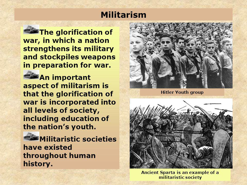 Militarism The glorification of war, in which a nation strengthens its military and stockpiles weapons in preparation for war. An important aspect of