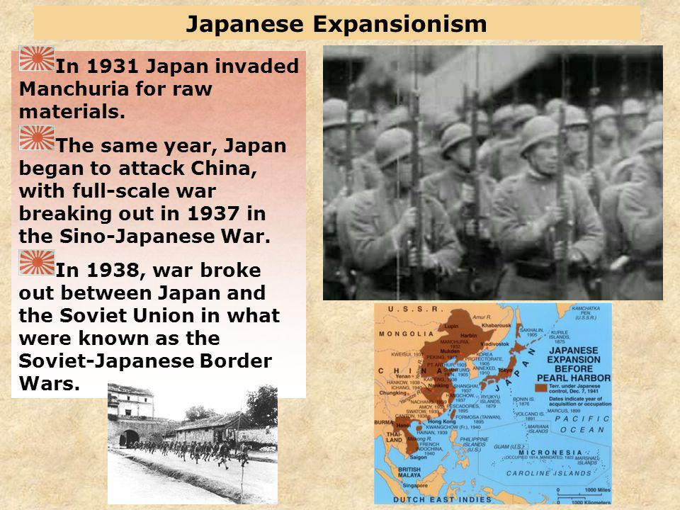 Japanese Expansionism In 1931 Japan invaded Manchuria for raw materials. The same year, Japan began to attack China, with full-scale war breaking out