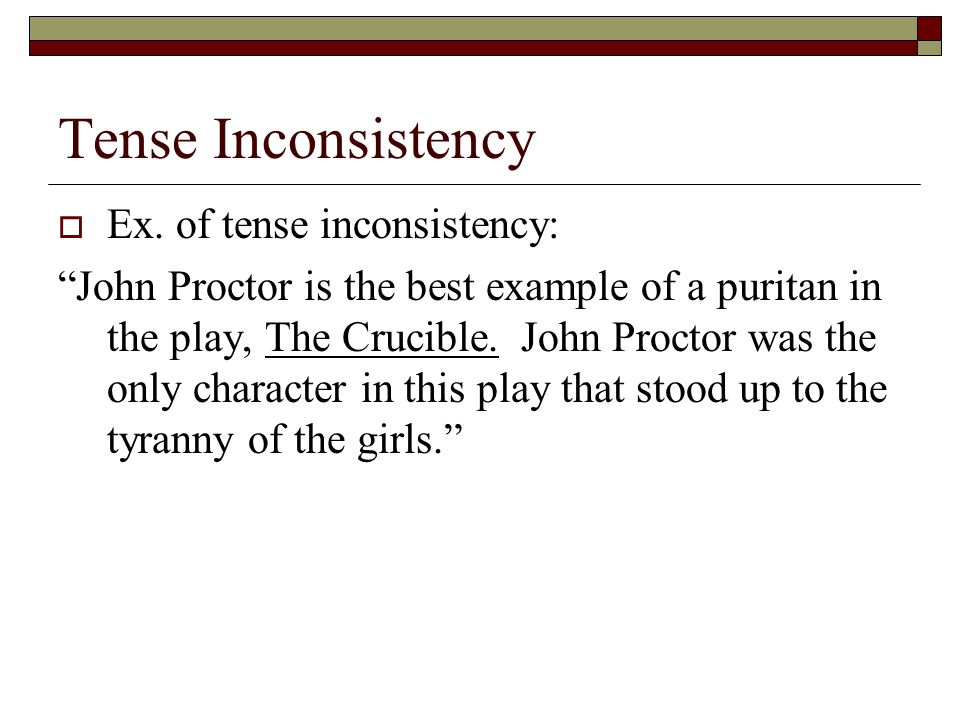 Tense Inconsistency Ex. of tense inconsistency: John Proctor is the best example of a puritan in the play, The Crucible. John Proctor was the only cha