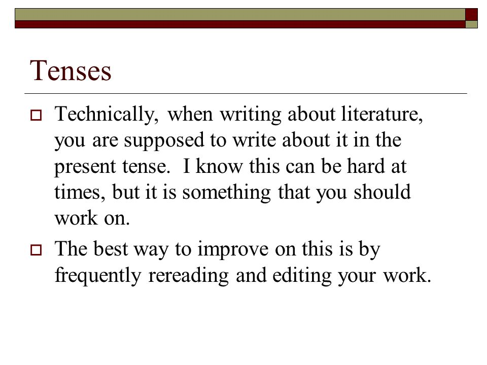 Tenses Technically, when writing about literature, you are supposed to write about it in the present tense.