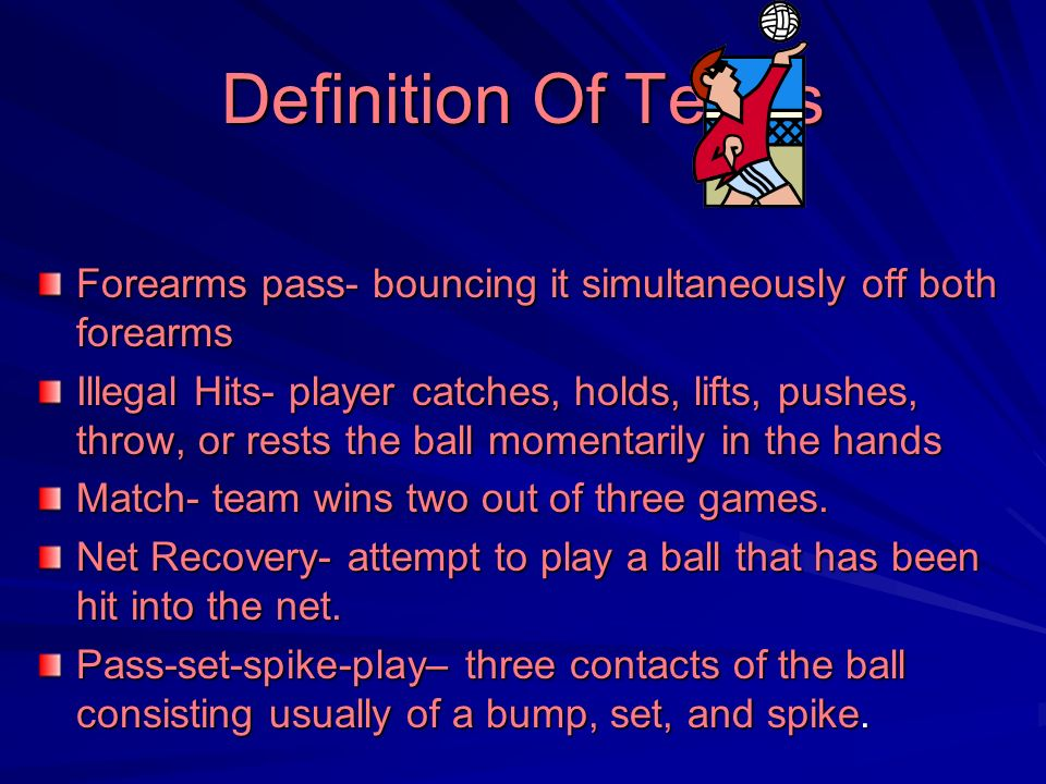 Definition Of Terms Forearms pass- bouncing it simultaneously off both forearms Illegal Hits- player catches, holds, lifts, pushes, throw, or rests th