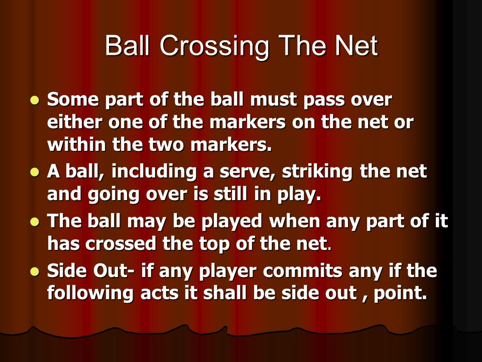 Ball Crossing The Net Some part of the ball must pass over either one of the markers on the net or within the two markers. Some part of the ball must