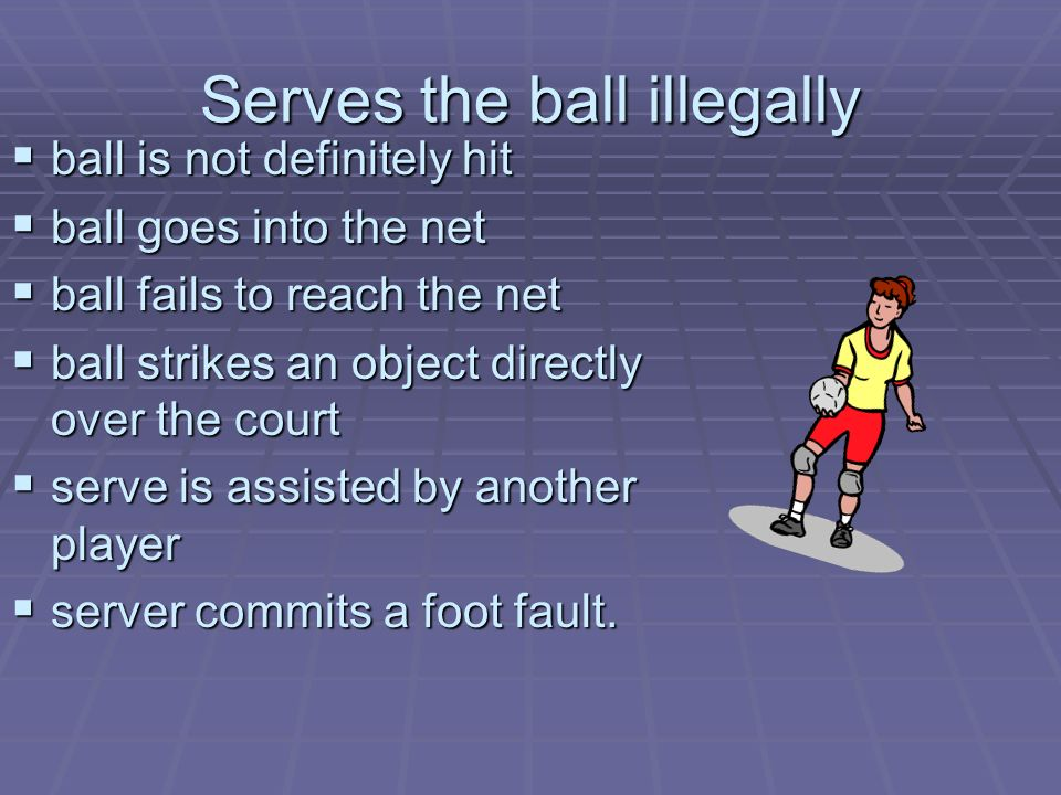 Serves the ball illegally ball is not definitely hit ball is not definitely hit ball goes into the net ball goes into the net ball fails to reach the