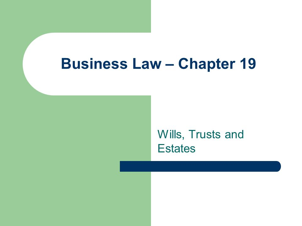 Business Law – Chapter 19 Wills, Trusts and Estates