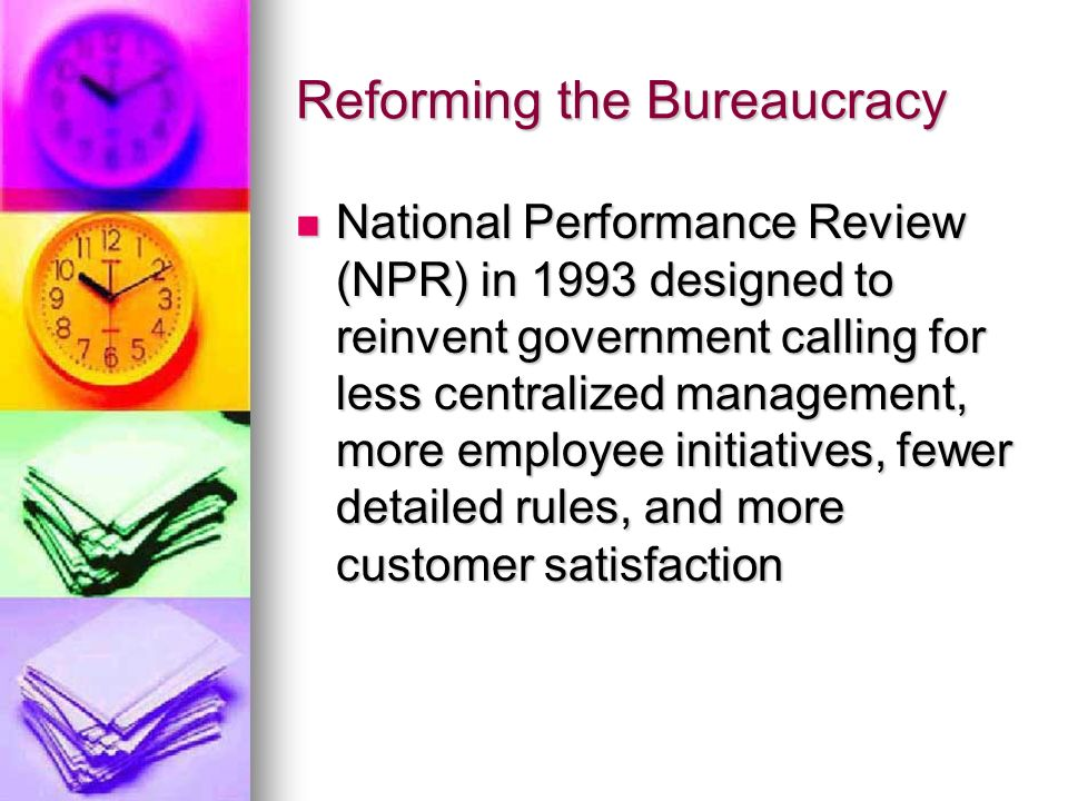 Reforming the Bureaucracy National Performance Review (NPR) in 1993 designed to reinvent government calling for less centralized management, more employee initiatives, fewer detailed rules, and more customer satisfaction National Performance Review (NPR) in 1993 designed to reinvent government calling for less centralized management, more employee initiatives, fewer detailed rules, and more customer satisfaction