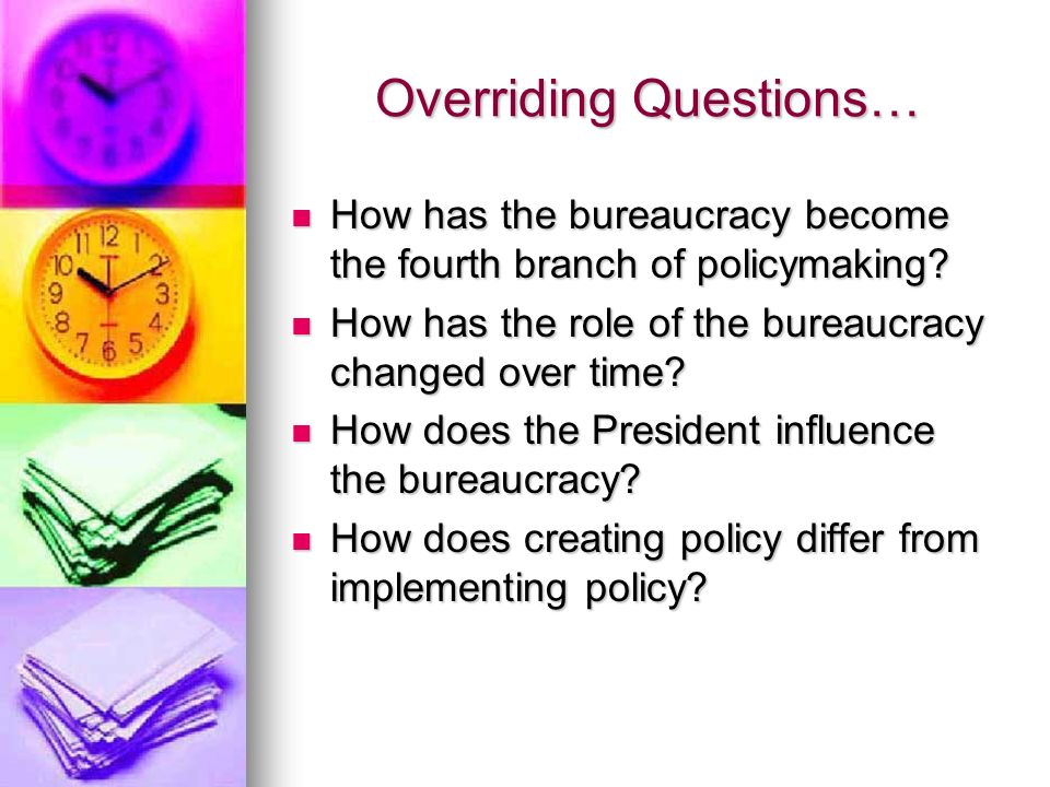 Overriding Questions… How has the bureaucracy become the fourth branch of policymaking? How has the bureaucracy become the fourth branch of policymaki