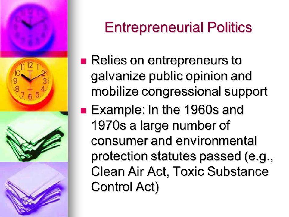 Entrepreneurial Politics Relies on entrepreneurs to galvanize public opinion and mobilize congressional support Relies on entrepreneurs to galvanize public opinion and mobilize congressional support Example: In the 1960s and 1970s a large number of consumer and environmental protection statutes passed (e.g., Clean Air Act, Toxic Substance Control Act) Example: In the 1960s and 1970s a large number of consumer and environmental protection statutes passed (e.g., Clean Air Act, Toxic Substance Control Act)