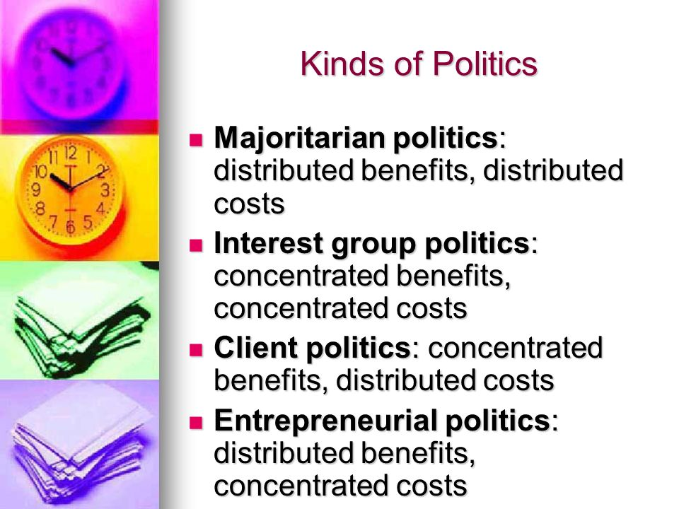 Kinds of Politics Majoritarian politics: distributed benefits, distributed costs Majoritarian politics: distributed benefits, distributed costs Intere