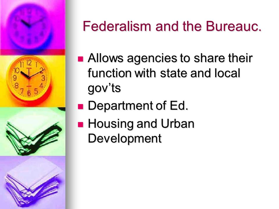 Federalism and the Bureauc. Allows agencies to share their function with state and local govts Allows agencies to share their function with state and