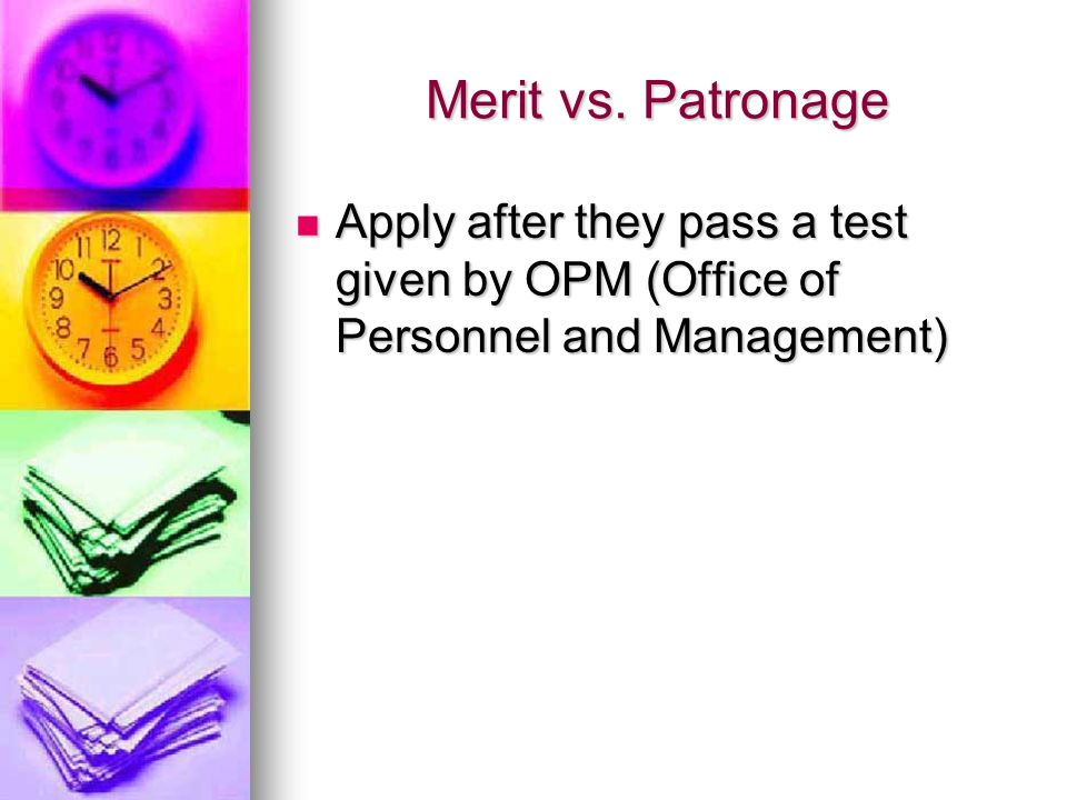 Merit vs. Patronage Apply after they pass a test given by OPM (Office of Personnel and Management) Apply after they pass a test given by OPM (Office o