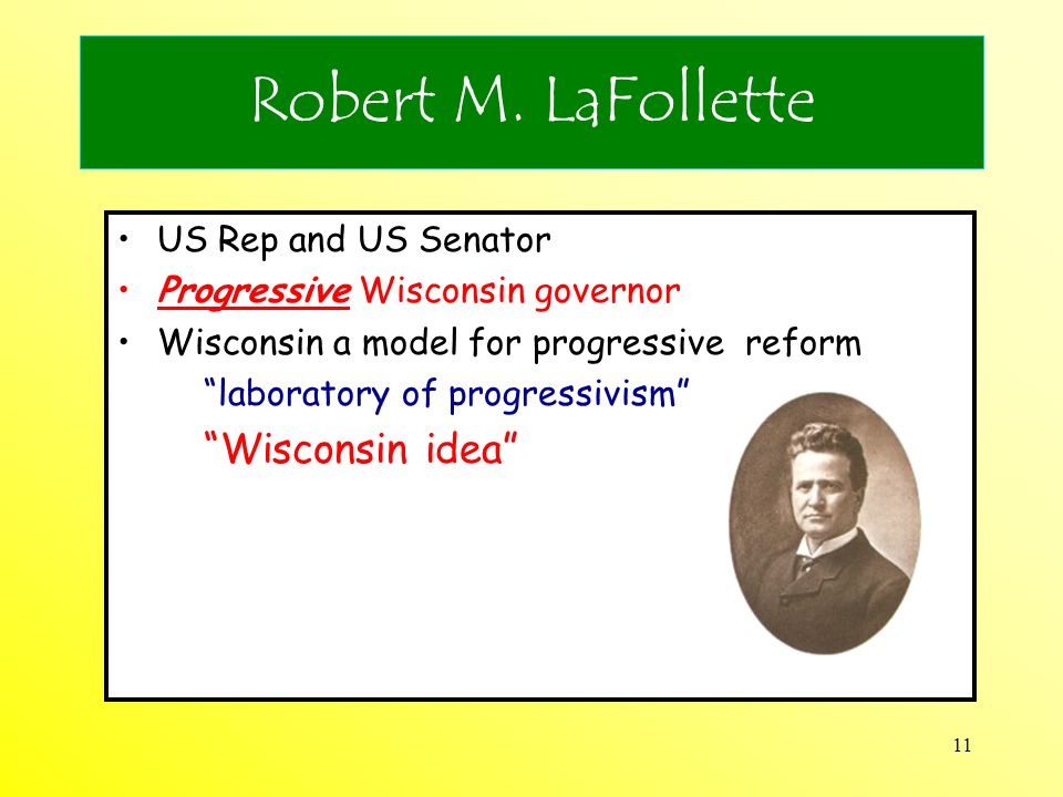 11 Robert M. LaFollette US Rep and US Senator Progressive Wisconsin governor Wisconsin a model for progressive reform laboratory of progressivism Wisc