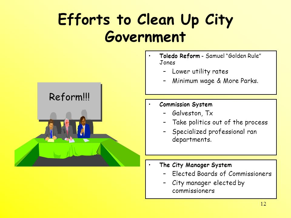 12 Efforts to Clean Up City Government Toledo Reform - Samuel Golden Rule Jones –Lower utility rates –Minimum wage & More Parks. Commission System –Ga