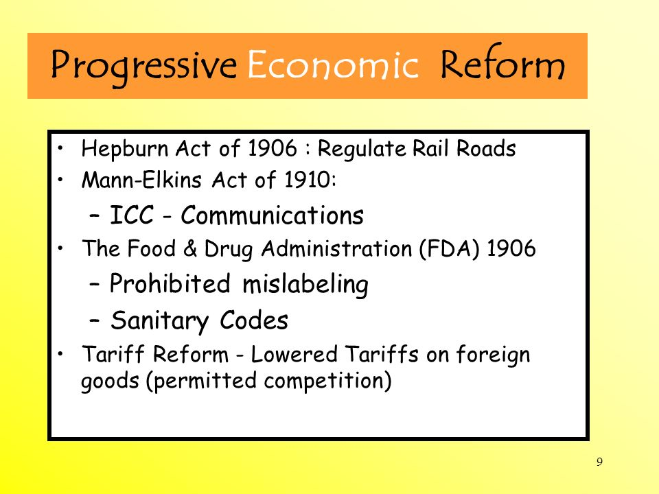 9 Progressive Economic Reform Hepburn Act of 1906 : Regulate Rail Roads Mann-Elkins Act of 1910: –ICC - Communications The Food & Drug Administration