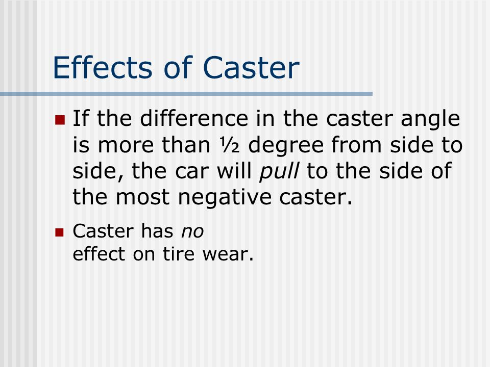 Effects of Caster If the difference in the caster angle is more than ½ degree from side to side, the car will pull to the side of the most negative ca