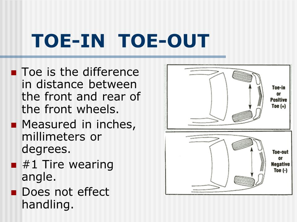 TOE-IN TOE-OUT Toe is the difference in distance between the front and rear of the front wheels. Measured in inches, millimeters or degrees. #1 Tire w
