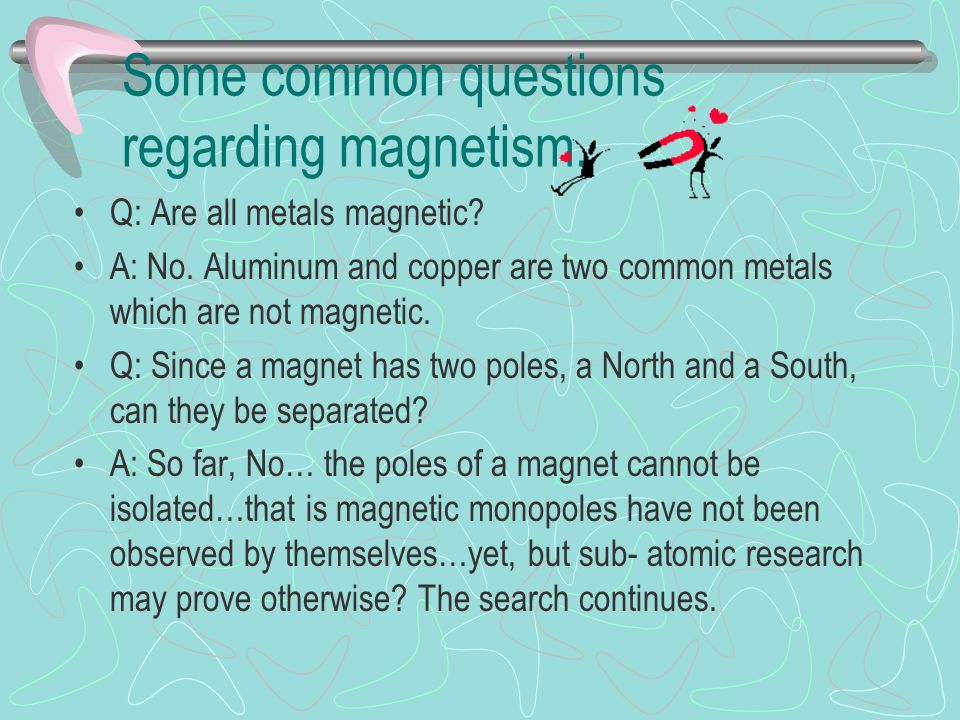 Some common questions regarding magnetism. Q: Are all metals magnetic.