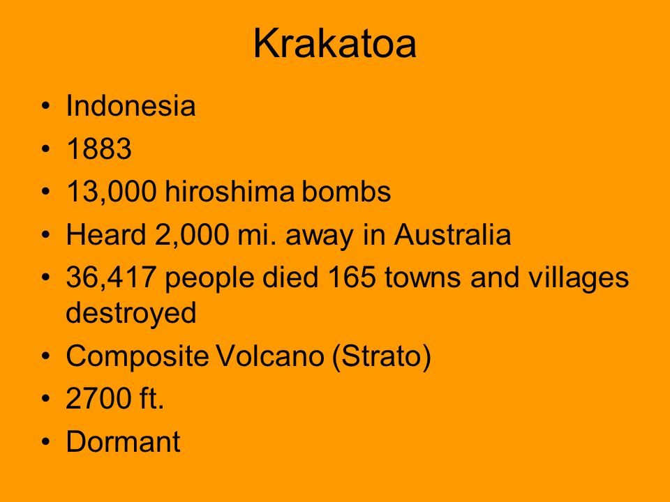 Krakatoa Indonesia 1883 13,000 hiroshima bombs Heard 2,000 mi. away in Australia 36,417 people died 165 towns and villages destroyed Composite Volcano