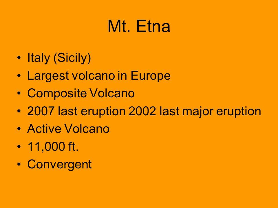 Mt. Etna Italy (Sicily) Largest volcano in Europe Composite Volcano 2007 last eruption 2002 last major eruption Active Volcano 11,000 ft. Convergent