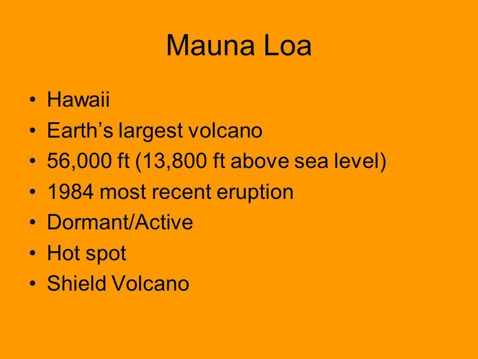 Mauna Loa Hawaii Earths largest volcano 56,000 ft (13,800 ft above sea level) 1984 most recent eruption Dormant/Active Hot spot Shield Volcano
