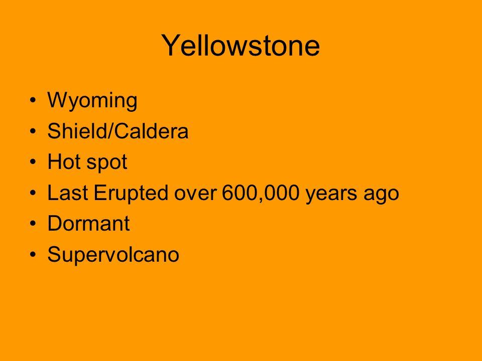 Yellowstone Wyoming Shield/Caldera Hot spot Last Erupted over 600,000 years ago Dormant Supervolcano
