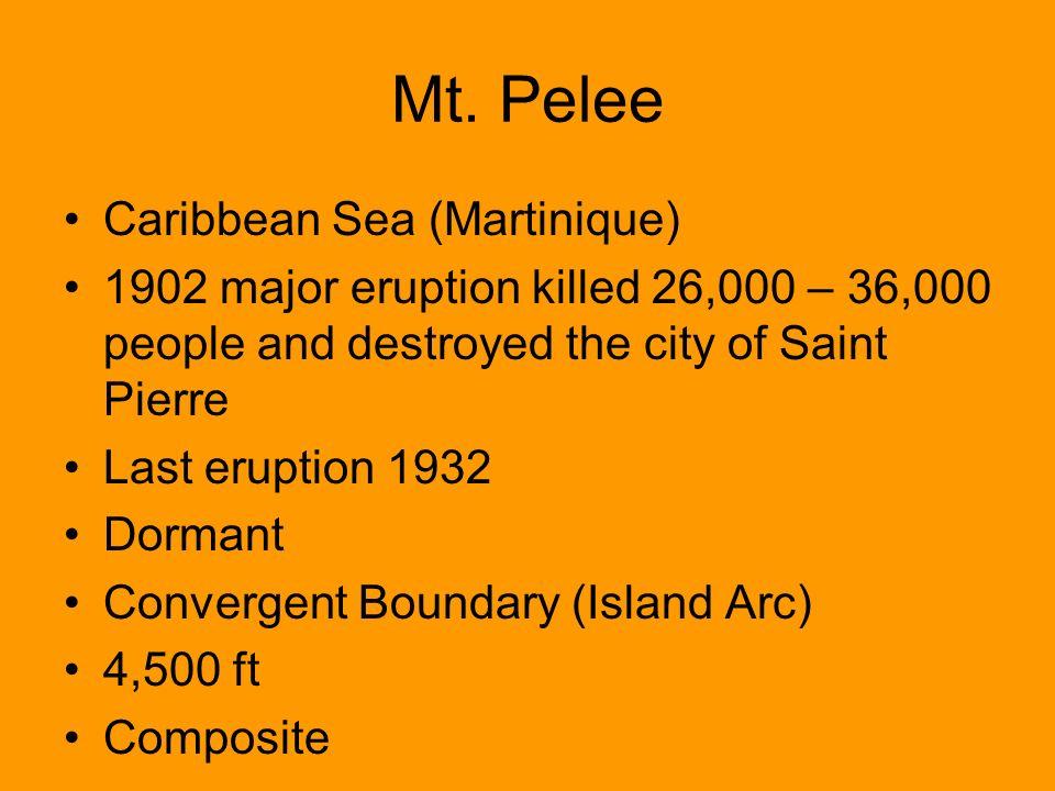 Mt. Pelee Caribbean Sea (Martinique) 1902 major eruption killed 26,000 – 36,000 people and destroyed the city of Saint Pierre Last eruption 1932 Dorma