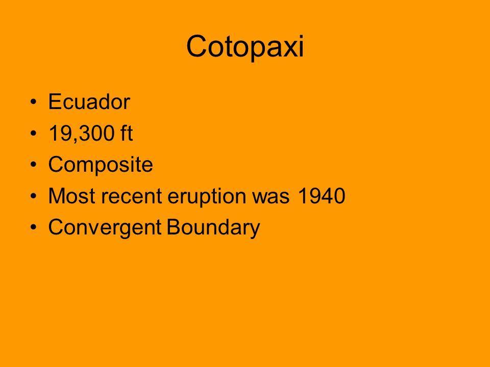Cotopaxi Ecuador 19,300 ft Composite Most recent eruption was 1940 Convergent Boundary