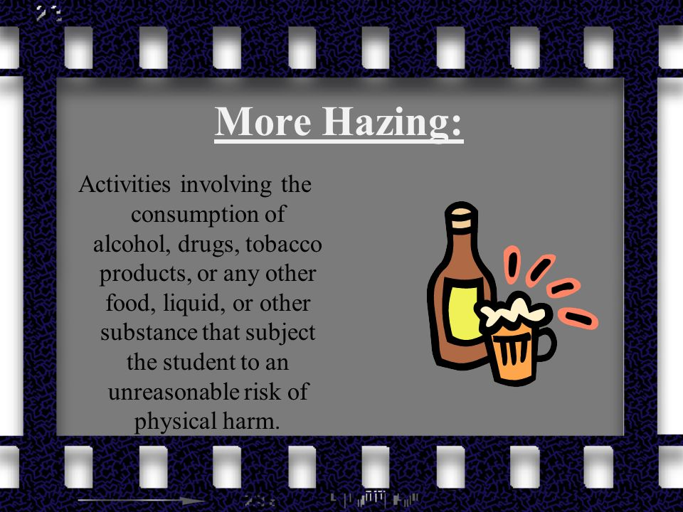 More Hazing: Activities involving the consumption of alcohol, drugs, tobacco products, or any other food, liquid, or other substance that subject the student to an unreasonable risk of physical harm.